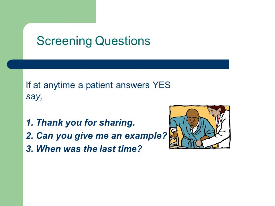 Screening Questions If at anytime a patient answers YES say, 1. Thank you for sharing. 2. Can you give me an example? 3. When was the last time?