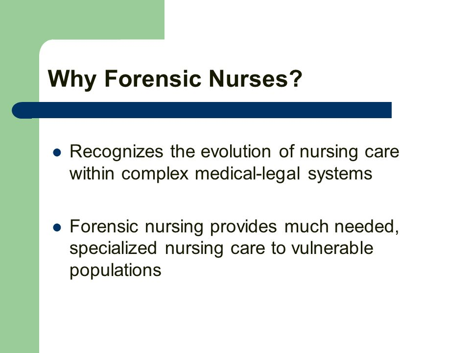Why Forensic Nurses? Recognizes the evolution of nursing care within complex medical-legal systems Forensic nursing provides much needed, specialized