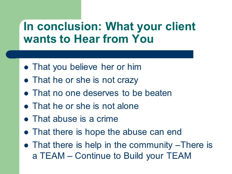 In conclusion: What your client wants to Hear from You That you believe her or him That he or she is not crazy That no one deserves to be beaten That