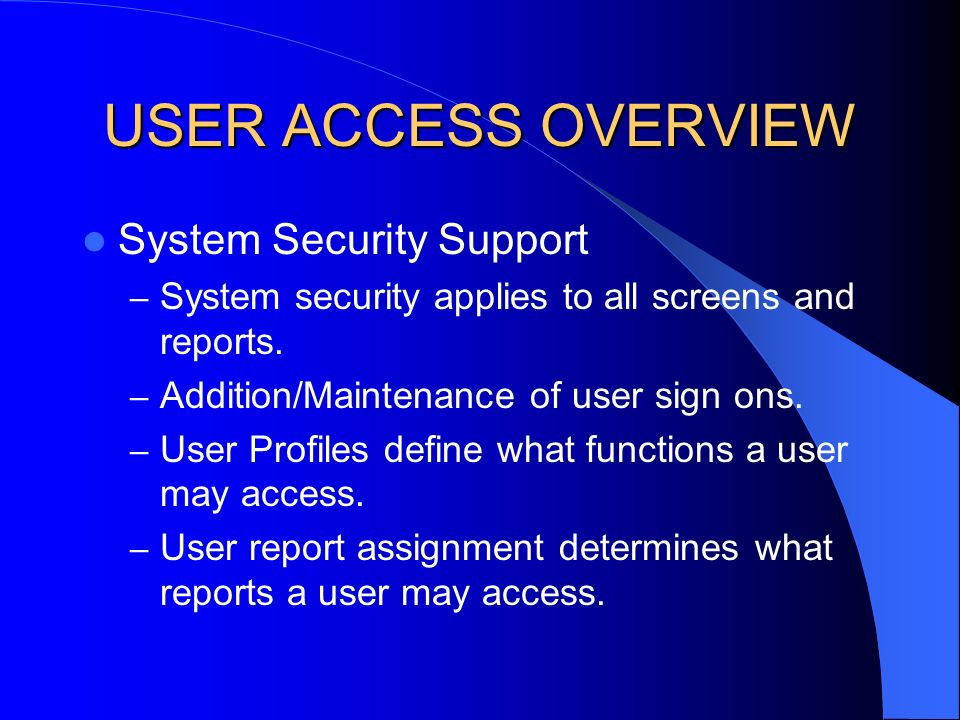 USER ACCESS OVERVIEW System Security Support – System security applies to all screens and reports.