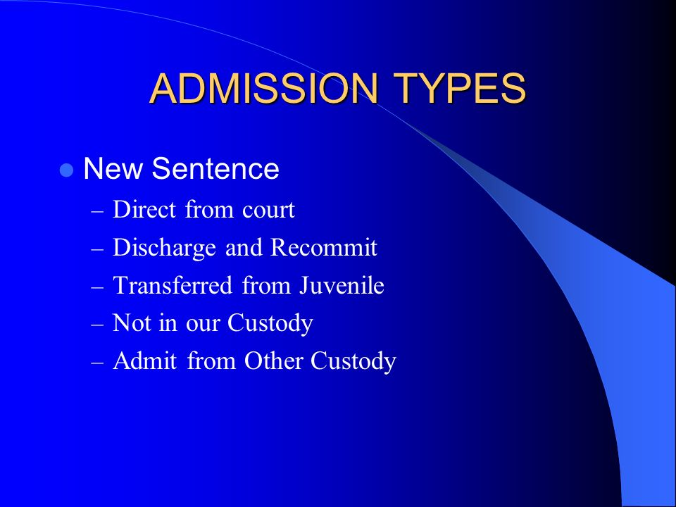ADMISSION TYPES New Sentence – Direct from court – Discharge and Recommit – Transferred from Juvenile – Not in our Custody – Admit from Other Custody