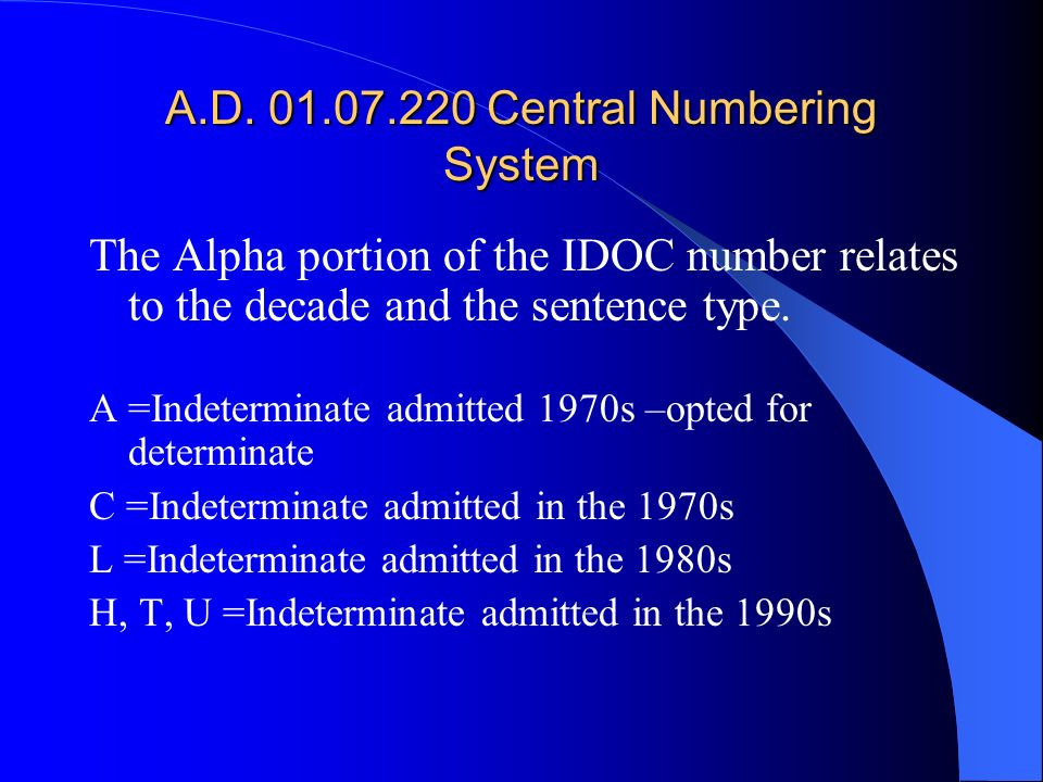 A.D. 01.07.220 Central Numbering System The Alpha portion of the IDOC number relates to the decade and the sentence type. A =Indeterminate admitted 19