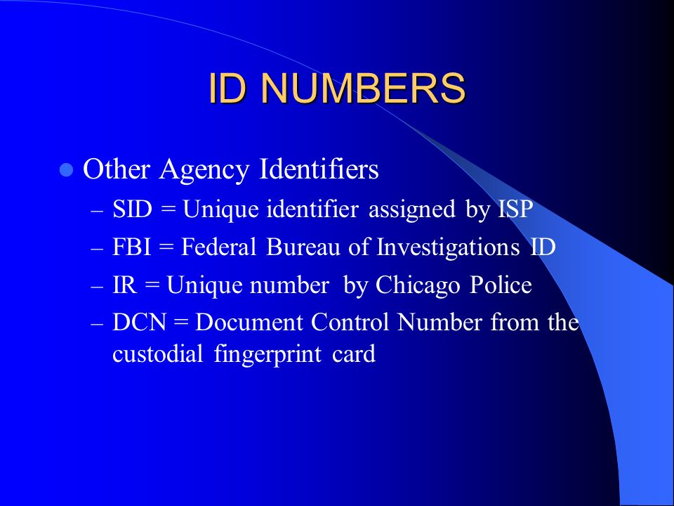 ID NUMBERS Other Agency Identifiers – SID = Unique identifier assigned by ISP – FBI = Federal Bureau of Investigations ID – IR = Unique number by Chicago Police – DCN = Document Control Number from the custodial fingerprint card