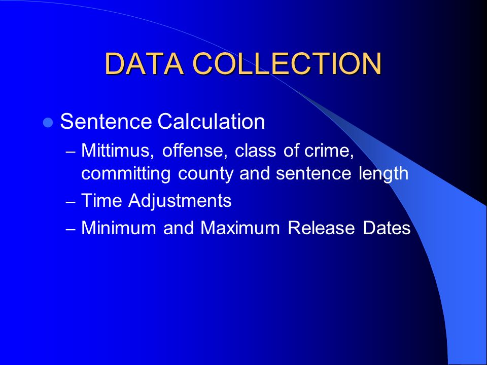 DATA COLLECTION Sentence Calculation – Mittimus, offense, class of crime, committing county and sentence length – Time Adjustments – Minimum and Maximum Release Dates