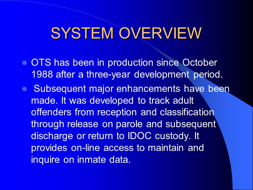 SYSTEM OVERVIEW The Offender Tracking System (OTS), the Juvenile Tracking System (JTS), and the Visitor Tracking System (VTS) are mainframe systems which run on an IBM R56 mainframe.