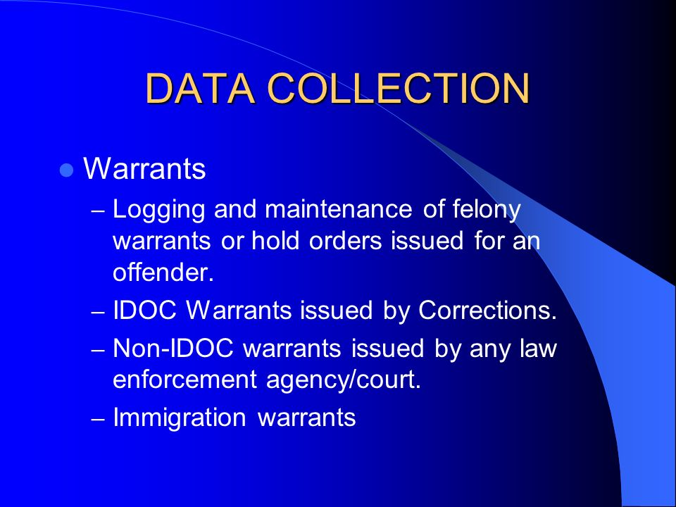 DATA COLLECTION Warrants – Logging and maintenance of felony warrants or hold orders issued for an offender. – IDOC Warrants issued by Corrections. –