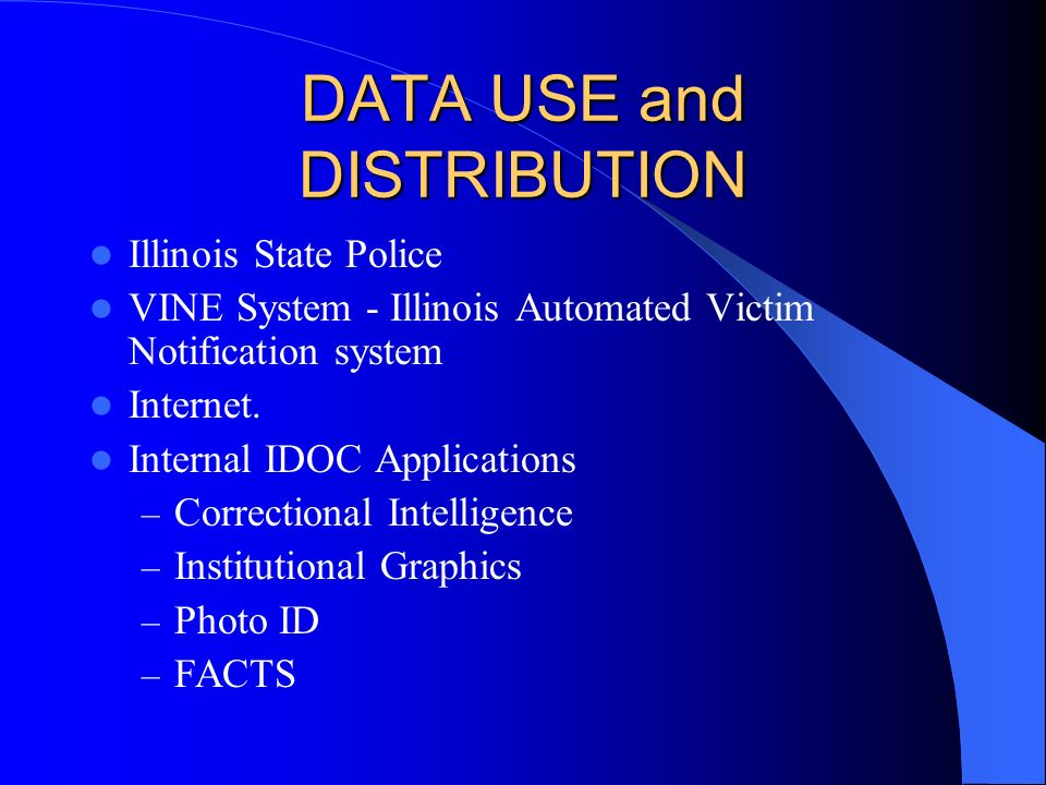 DATA USE and DISTRIBUTION Illinois State Police VINE System - Illinois Automated Victim Notification system Internet. Internal IDOC Applications – Cor