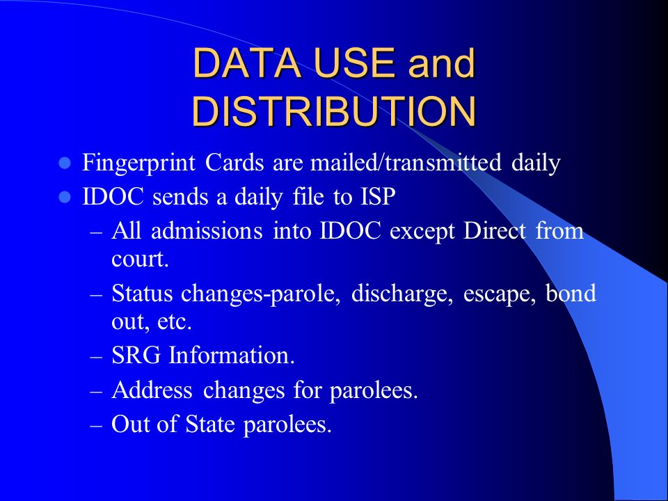 DATA USE and DISTRIBUTION Fingerprint Cards are mailed/transmitted daily IDOC sends a daily file to ISP – All admissions into IDOC except Direct from