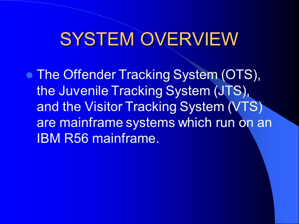 SYSTEM OVERVIEW The Offender Tracking System (OTS), the Juvenile Tracking System (JTS), and the Visitor Tracking System (VTS) are mainframe systems wh