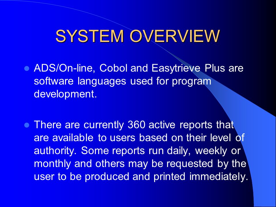 SYSTEM OVERVIEW ADS/On-line, Cobol and Easytrieve Plus are software languages used for program development. There are currently 360 active reports tha