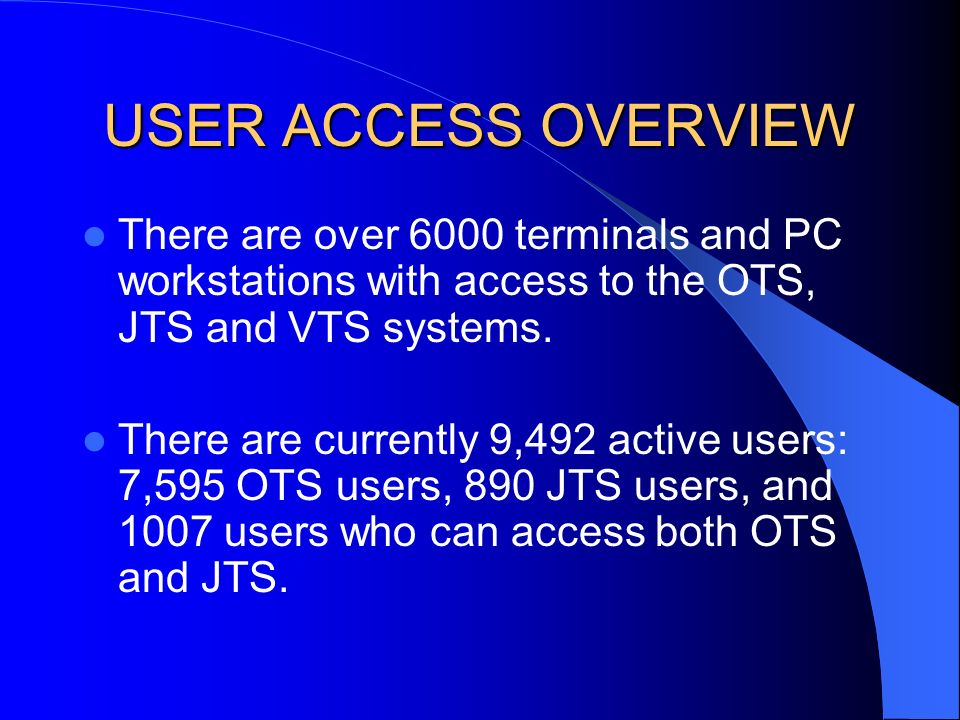USER ACCESS OVERVIEW There are over 6000 terminals and PC workstations with access to the OTS, JTS and VTS systems.