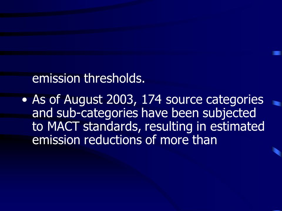 emission thresholds. As of August 2003, 174 source categories and sub-categories have been subjected to MACT standards, resulting in estimated emissio