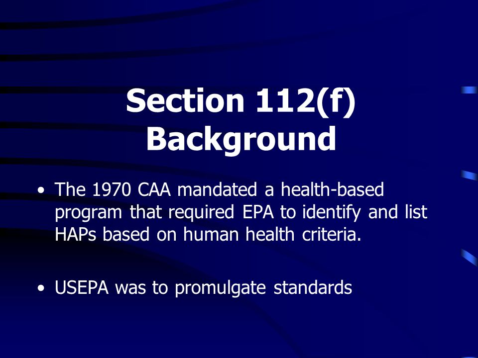 Section 112(f) Background The 1970 CAA mandated a health-based program that required EPA to identify and list HAPs based on human health criteria.