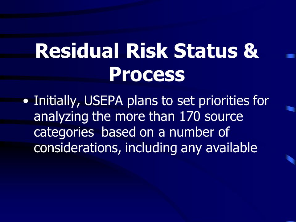 Residual Risk Status & Process Initially, USEPA plans to set priorities for analyzing the more than 170 source categories based on a number of conside