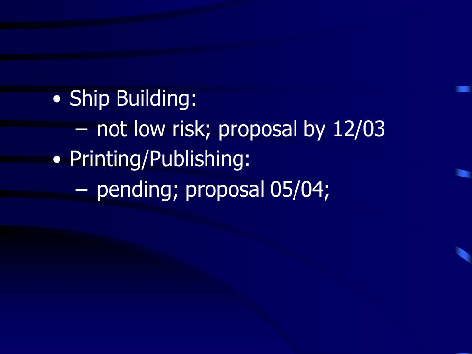 Ship Building: – not low risk; proposal by 12/03 Printing/Publishing: – pending; proposal 05/04;