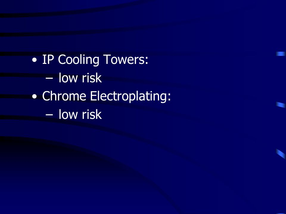 IP Cooling Towers: – low risk Chrome Electroplating: – low risk