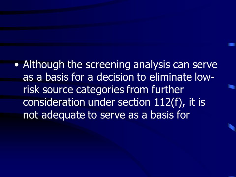 Although the screening analysis can serve as a basis for a decision to eliminate low- risk source categories from further consideration under section