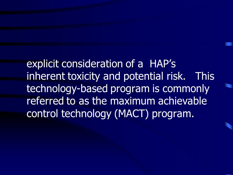 explicit consideration of a HAPs inherent toxicity and potential risk. This technology-based program is commonly referred to as the maximum achievable