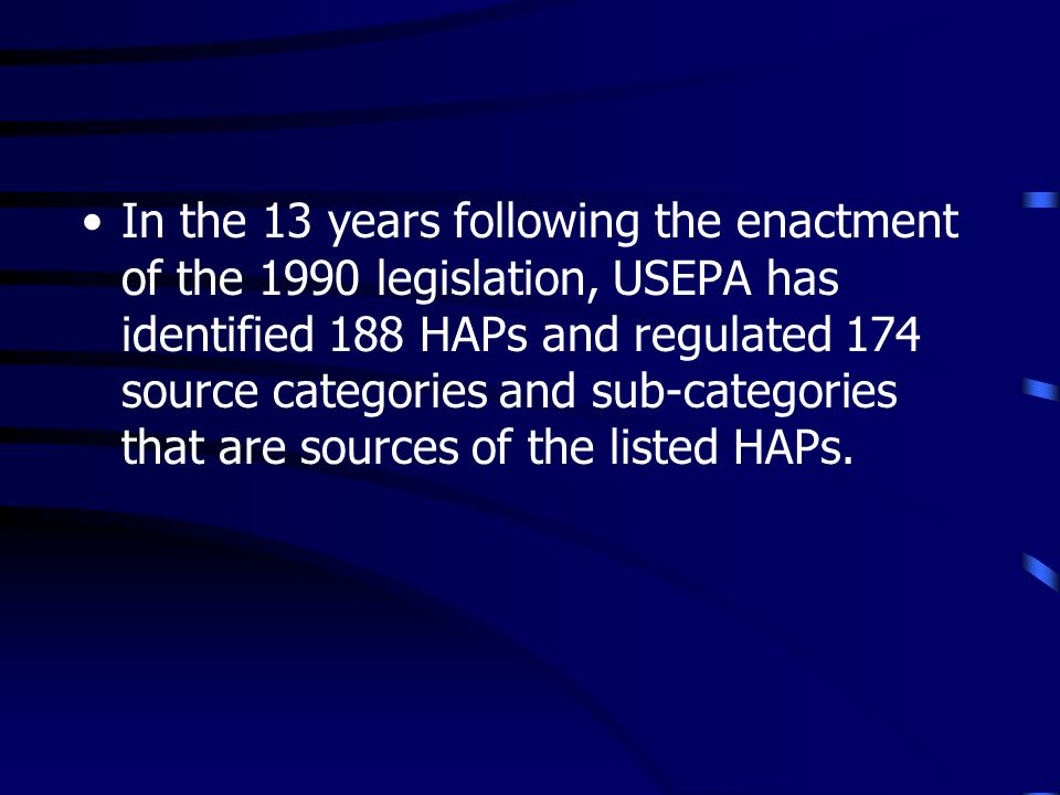 In the 13 years following the enactment of the 1990 legislation, USEPA has identified 188 HAPs and regulated 174 source categories and sub-categories that are sources of the listed HAPs.