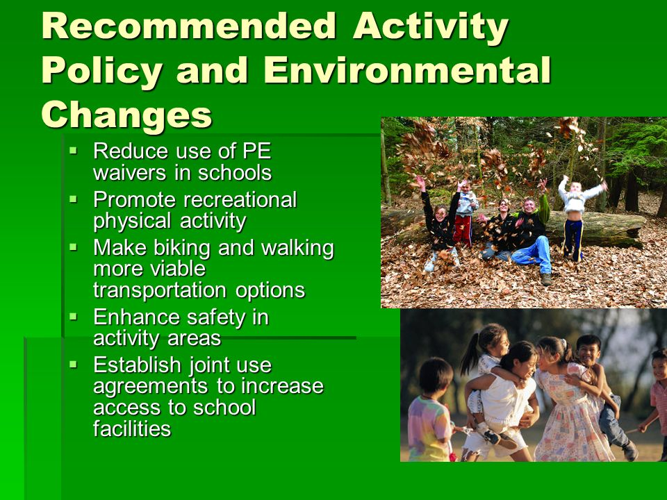 Recommended Activity Policy and Environmental Changes Reduce use of PE waivers in schools Reduce use of PE waivers in schools Promote recreational physical activity Promote recreational physical activity Make biking and walking more viable transportation options Make biking and walking more viable transportation options Enhance safety in activity areas Enhance safety in activity areas Establish joint use agreements to increase access to school facilities Establish joint use agreements to increase access to school facilities
