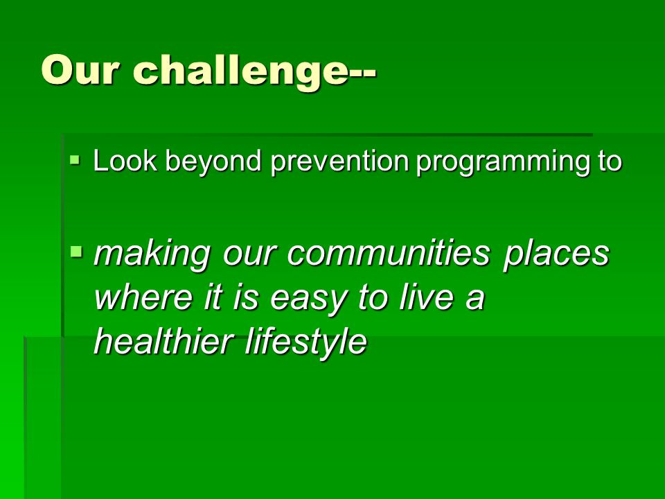 Our challenge-- Look beyond prevention programming to Look beyond prevention programming to making our communities places where it is easy to live a healthier lifestyle making our communities places where it is easy to live a healthier lifestyle