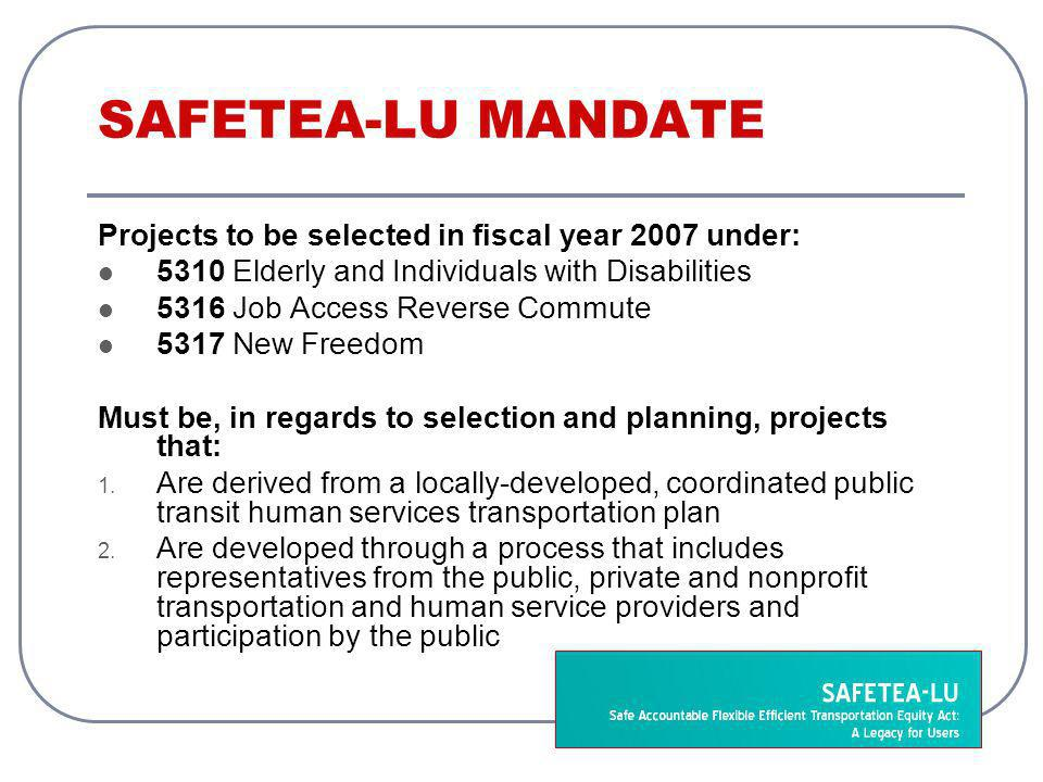 SAFETEA-LU MANDATE Projects to be selected in fiscal year 2007 under: 5310 Elderly and Individuals with Disabilities 5316 Job Access Reverse Commute 5317 New Freedom Must be, in regards to selection and planning, projects that: 1.