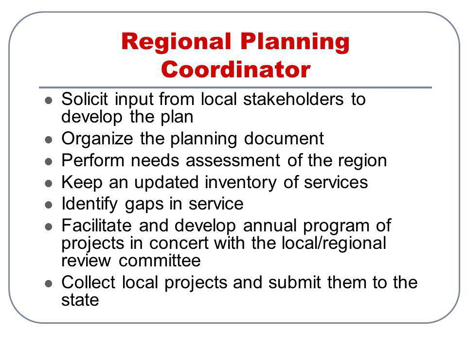 Regional Planning Coordinator Solicit input from local stakeholders to develop the plan Organize the planning document Perform needs assessment of the region Keep an updated inventory of services Identify gaps in service Facilitate and develop annual program of projects in concert with the local/regional review committee Collect local projects and submit them to the state