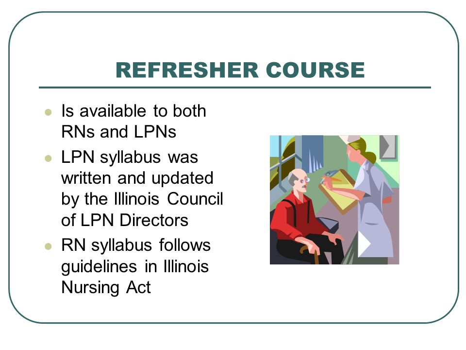 REFRESHER COURSE Is available to both RNs and LPNs LPN syllabus was written and updated by the Illinois Council of LPN Directors RN syllabus follows g