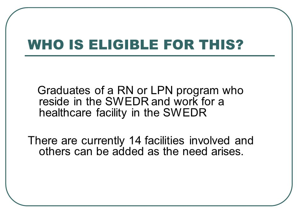 WHO IS ELIGIBLE FOR THIS? Graduates of a RN or LPN program who reside in the SWEDR and work for a healthcare facility in the SWEDR There are currently