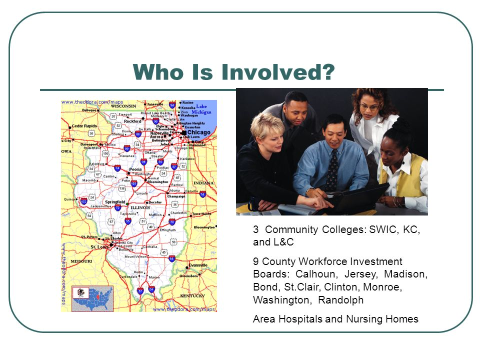 Who Is Involved? 3 Community Colleges: SWIC, KC, and L&C 9 County Workforce Investment Boards: Calhoun, Jersey, Madison, Bond, St.Clair, Clinton, Monr
