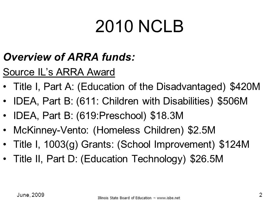 Illinois State Board of Education –   June, NCLB Overview of ARRA funds: Source ILs ARRA Award Title I, Part A: (Education of the Disadvantaged) $420M IDEA, Part B: (611: Children with Disabilities) $506M IDEA, Part B: (619:Preschool) $18.3M McKinney-Vento: (Homeless Children) $2.5M Title I, 1003(g) Grants: (School Improvement) $124M Title II, Part D: (Education Technology) $26.5M