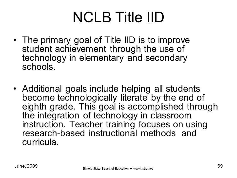 Illinois State Board of Education –   June, NCLB Title IID The primary goal of Title IID is to improve student achievement through the use of technology in elementary and secondary schools.