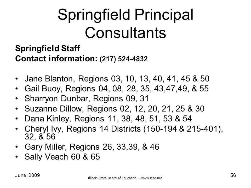 Illinois State Board of Education –   June, Springfield Principal Consultants Springfield Staff Contact information: (217) Jane Blanton, Regions 03, 10, 13, 40, 41, 45 & 50 Gail Buoy, Regions 04, 08, 28, 35, 43,47,49, & 55 Sharryon Dunbar, Regions 09, 31 Suzanne Dillow, Regions 02, 12, 20, 21, 25 & 30 Dana Kinley, Regions 11, 38, 48, 51, 53 & 54 Cheryl Ivy, Regions 14 Districts ( & ), 32, & 56 Gary Miller, Regions 26, 33,39, & 46 Sally Veach 60 & 65