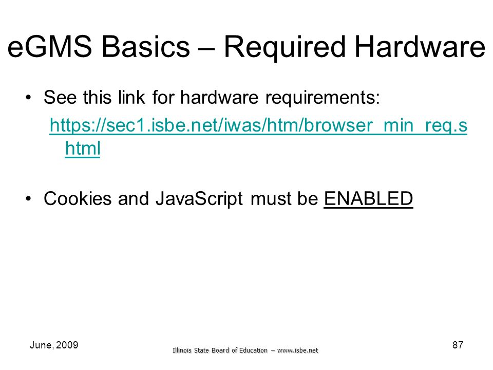 Illinois State Board of Education –   June, eGMS Basics – Required Hardware See this link for hardware requirements:   html Cookies and JavaScript must be ENABLED