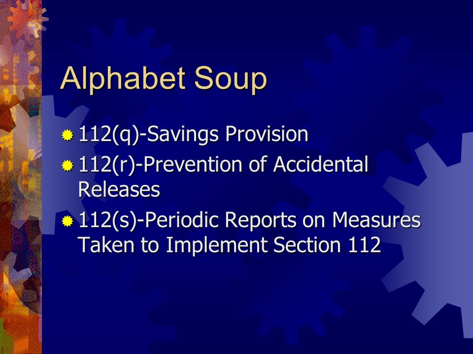 Alphabet Soup 112(q)-Savings Provision 112(q)-Savings Provision 112(r)-Prevention of Accidental Releases 112(r)-Prevention of Accidental Releases 112(