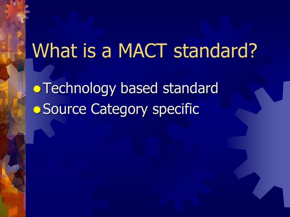 What is a MACT standard? Technology based standard Technology based standard Source Category specific Source Category specific