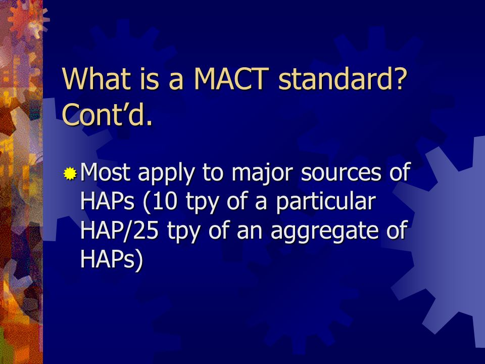 What is a MACT standard? Contd. Most apply to major sources of HAPs (10 tpy of a particular HAP/25 tpy of an aggregate of HAPs) Most apply to major so
