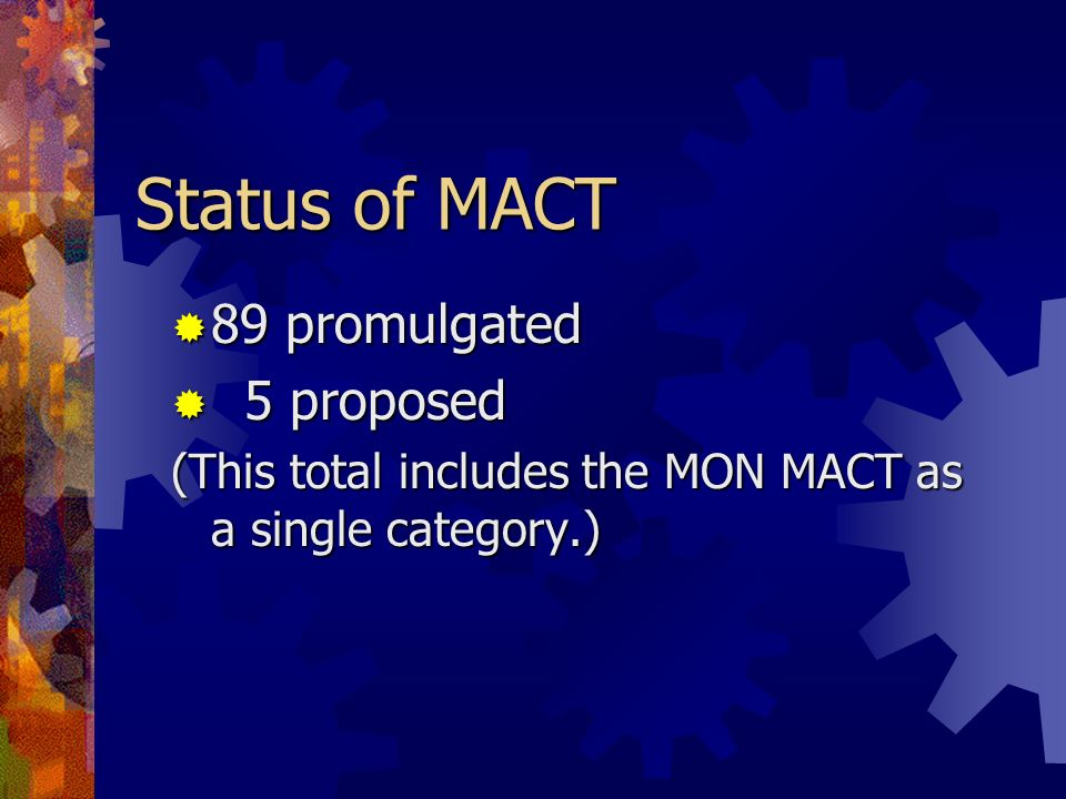 Status of MACT 89 promulgated 89 promulgated 5 proposed 5 proposed (This total includes the MON MACT as a single category.)