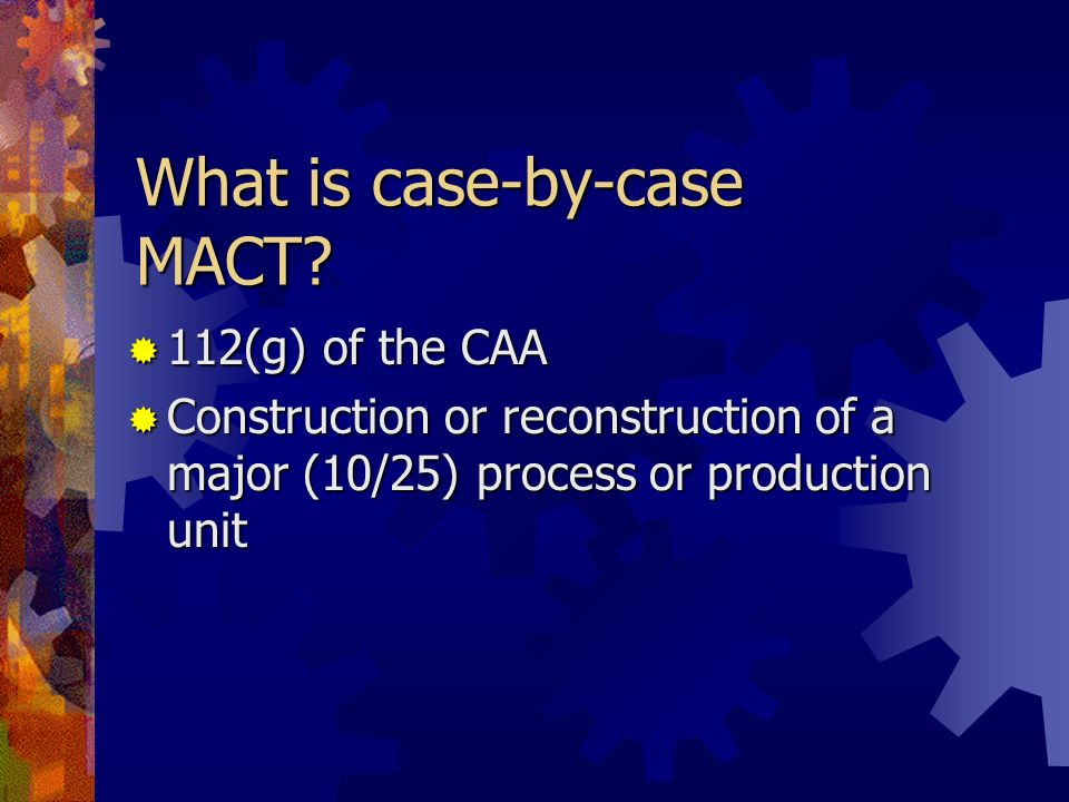 What is case-by-case MACT? 112(g) of the CAA 112(g) of the CAA Construction or reconstruction of a major (10/25) process or production unit Constructi