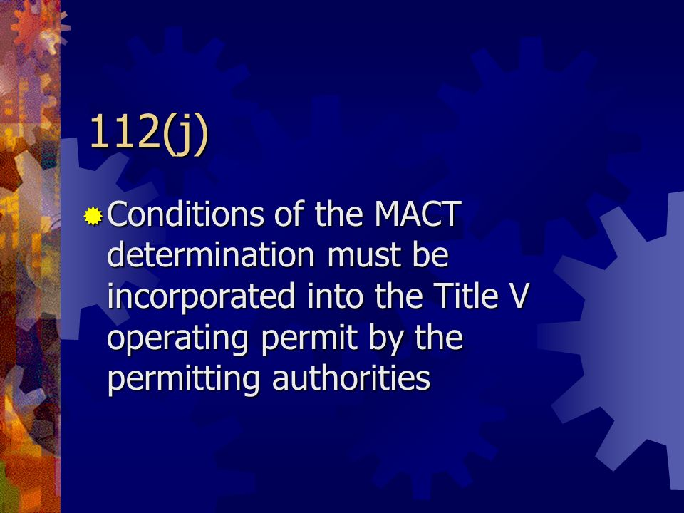 112(j) Conditions of the MACT determination must be incorporated into the Title V operating permit by the permitting authorities Conditions of the MAC