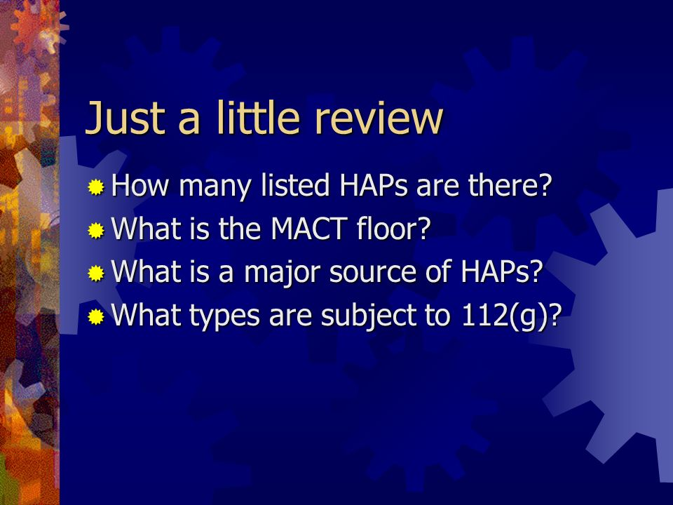 Just a little review How many listed HAPs are there? How many listed HAPs are there? What is the MACT floor? What is the MACT floor? What is a major s