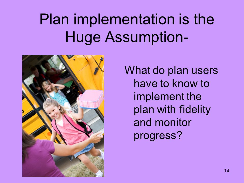 14 Plan implementation is the Huge Assumption- What do plan users have to know to implement the plan with fidelity and monitor progress?
