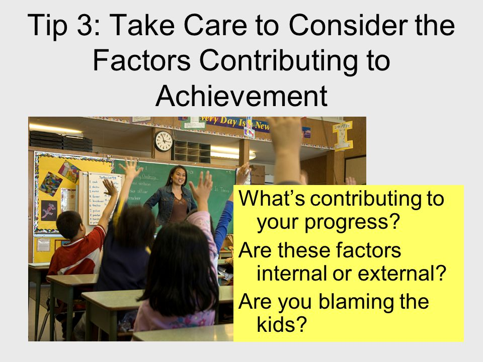 17 Tip 3: Take Care to Consider the Factors Contributing to Achievement Whats contributing to your progress? Are these factors internal or external? A
