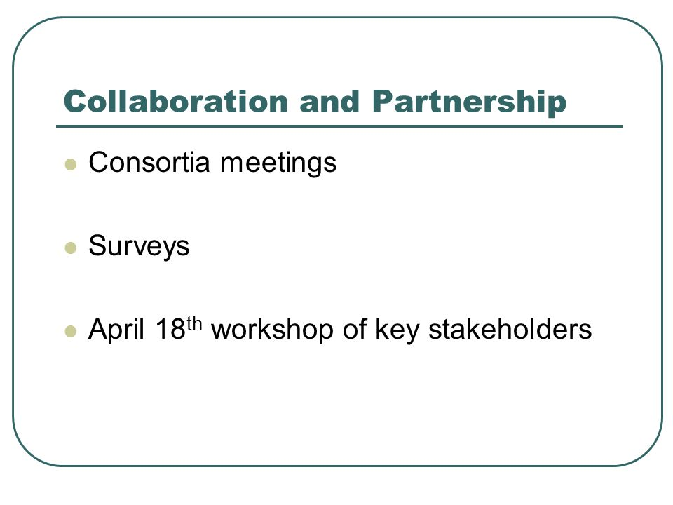 Collaboration and Partnership Consortia meetings Surveys April 18 th workshop of key stakeholders