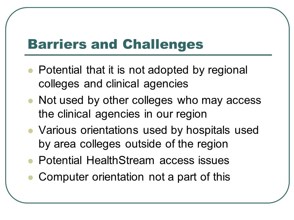 Barriers and Challenges Potential that it is not adopted by regional colleges and clinical agencies Not used by other colleges who may access the clinical agencies in our region Various orientations used by hospitals used by area colleges outside of the region Potential HealthStream access issues Computer orientation not a part of this
