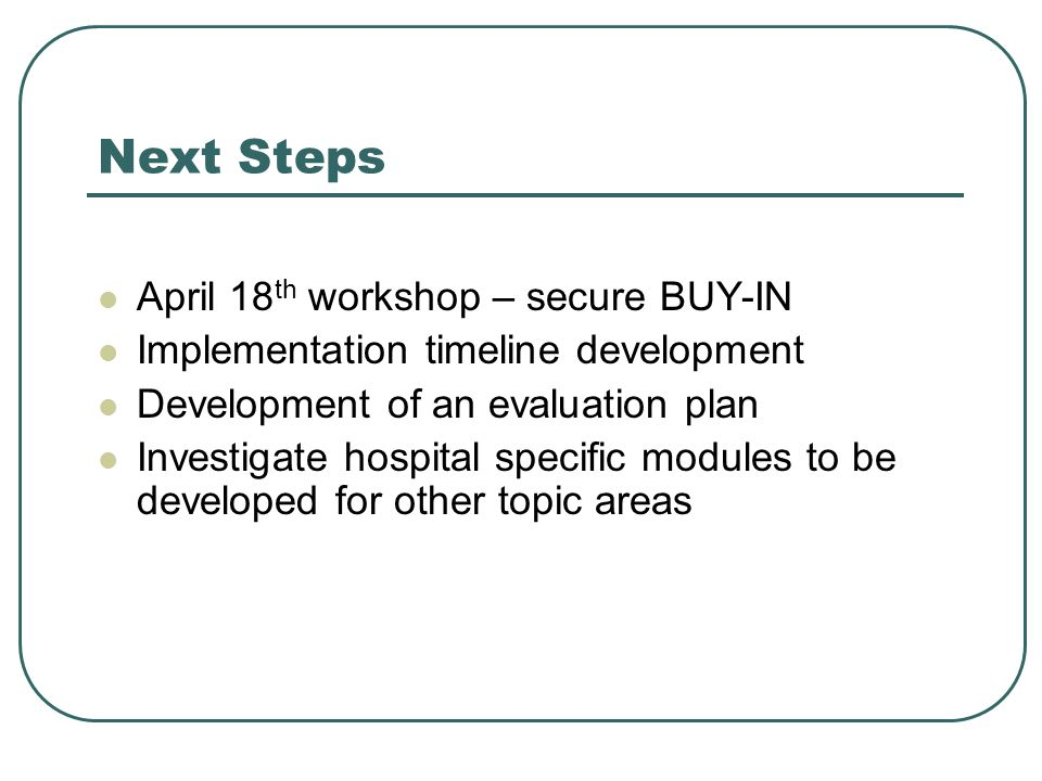Next Steps April 18 th workshop – secure BUY-IN Implementation timeline development Development of an evaluation plan Investigate hospital specific modules to be developed for other topic areas