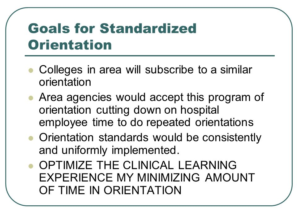 Goals for Standardized Orientation Colleges in area will subscribe to a similar orientation Area agencies would accept this program of orientation cutting down on hospital employee time to do repeated orientations Orientation standards would be consistently and uniformly implemented.