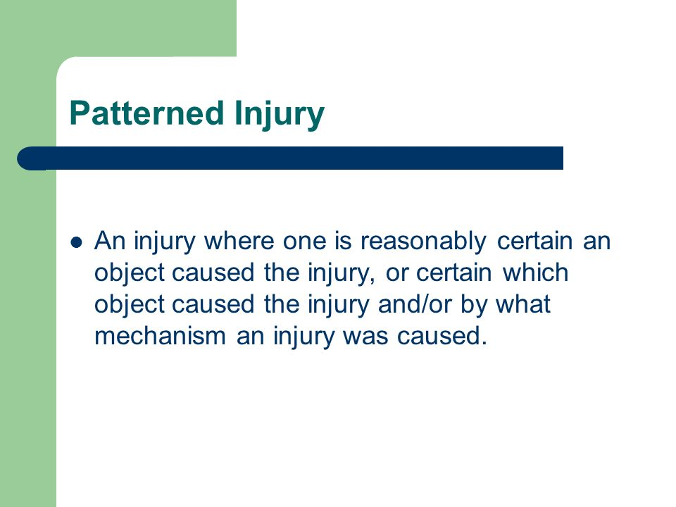 Patterned Injury An injury where one is reasonably certain an object caused the injury, or certain which object caused the injury and/or by what mecha