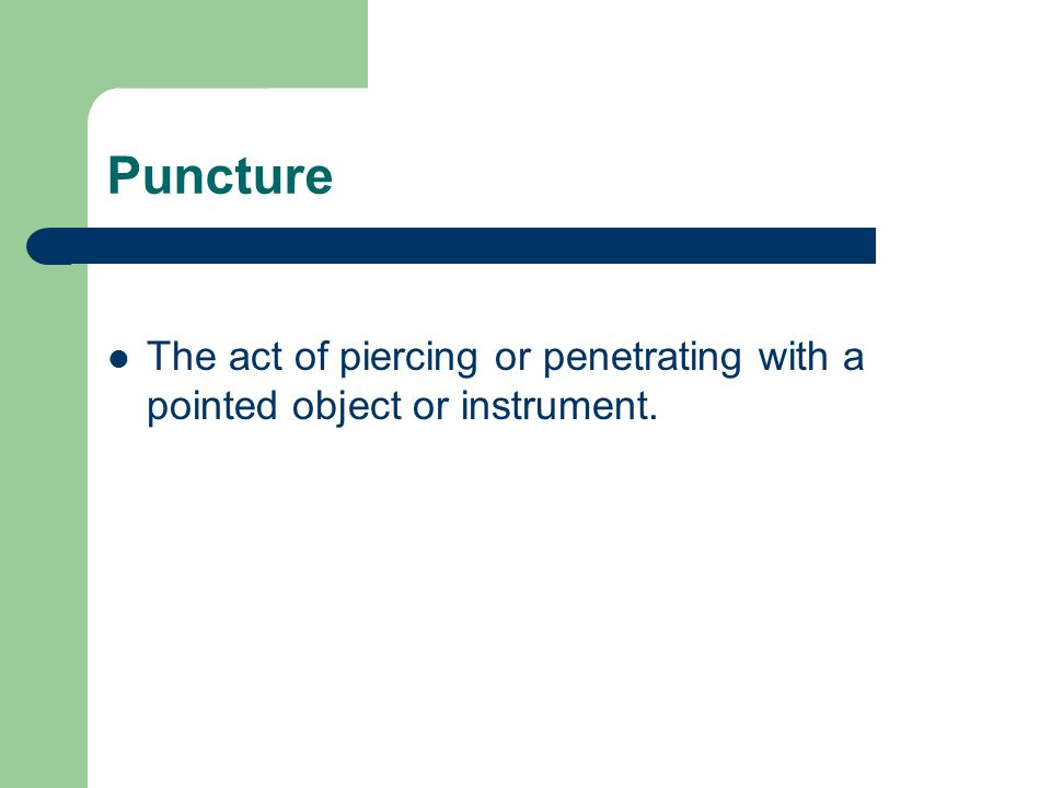 Puncture The act of piercing or penetrating with a pointed object or instrument.