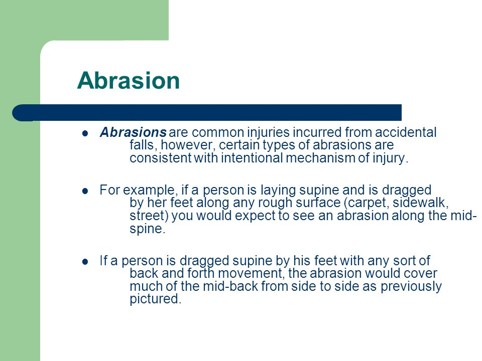 Abrasion Abrasions are common injuries incurred from accidental falls, however, certain types of abrasions are consistent with intentional mechanism o